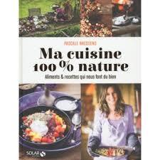 cuisine livre ma cuisine 100 nature cartonné pascale naessens livre tous