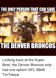 Denver Broncos Super Bowl Memes - the only person that cansave the denver broncos looking back at the