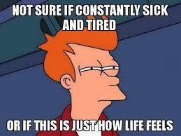 life is like being sick 24 7 memebase funny memes