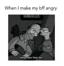 Make My Meme - when i make my bff angry haha you love me meme on me me