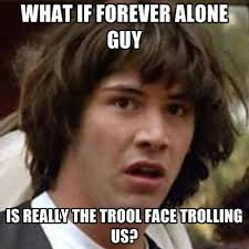 Meme Really Face - what if forever alone guy is really the trool face trolling us