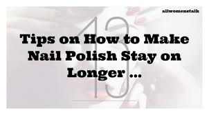 13 tips on how to make nail polish stay on longer nails