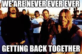 Foo Fighters Meme - we are never ever ever getting back together foo fighters break
