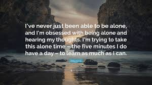 quotes learning to be alone miley cyrus quote u201ci u0027ve never just been able to be alone and i u0027m