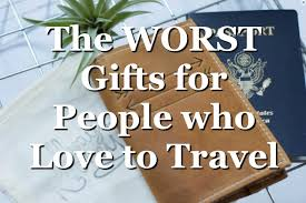 The worst gifts for people who love to travel travel yourself