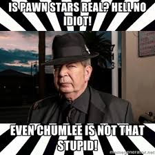 Chumlee Meme - oldman is pawn stars real hell no idiot even chumlee is not that