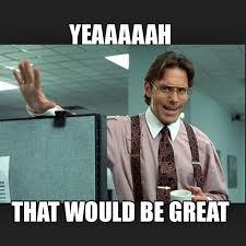 That D Be Great Meme - yeah meme office space meme best of the funny meme