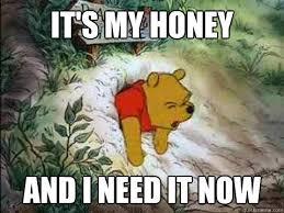 Honey Meme - it s my honey and i need it now misc quickmeme