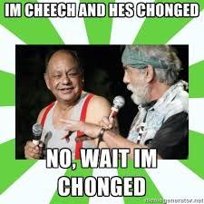 Cheech And Chong Memes - i m cheech he s chonged