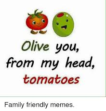 Olive Meme - olive you from my head tomatoes family friendly memes family meme