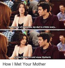 How I Met Your Mother Memes - so as some of you know my dad is a little scary a little dude sa