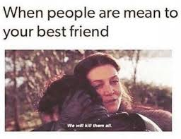 Best Friends Meme - when people are mean to your best friend meme xyz