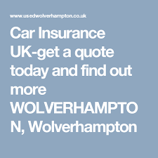 car insurance uk get a quote today and find out more wolverhampton wolverhampton