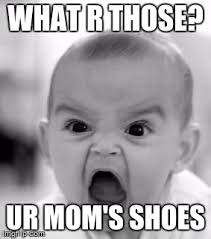I Make Shoes Meme - angry baby meme imgflip