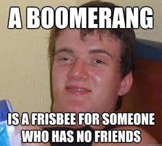 No Friends Meme - a boomerang is a frisbee for someone who has no friends 10 guy