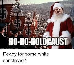 White Christmas Meme - nsdap ho ho holocaust ready for some white christmas meme on me me