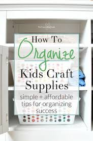 how to organize kids craft supplies real life advice from a busy