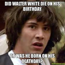 Breaking Bad Finale Meme - did walter white die on his birthday or was he born on his deathday