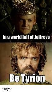 Arya Meme - in a world full of joffreys be tyrion collage arya meme on me me