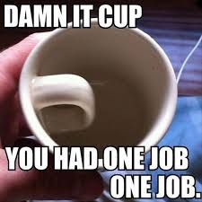 Coffee Cup Meme - you had one job coffee cup dump a day