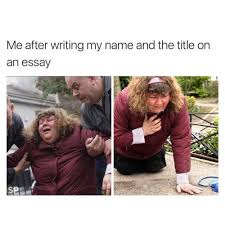 Writing Meme - me after writing name title for essay funny meme funny memes