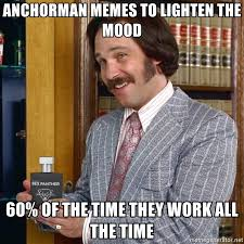 anchorman memes to lighten the mood 60 of the time they work all
