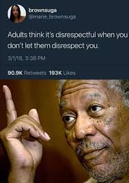 Disrespectful Memes - adults think it s disrespectful when you don t let them disrespect