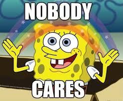Omg No One Cares Meme - nobody cares imgur