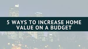 ways to increase home value 5 ways to increase your homes value on a budget