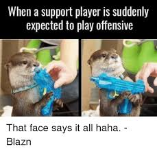 It Support Memes - when a support player is suddenly expected to play offensive that