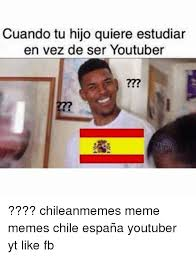 Chilean Memes - cuando tu hijo quiere estudiar en vez de ser youtuber