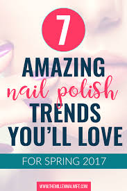 7 amazing nail polish trends you u0027ll love for spring 2017