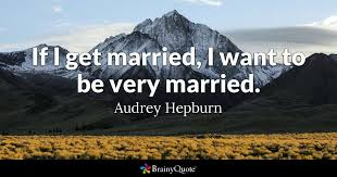 getting married quotes if i get married i want to be married hepburn