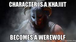 Khajiit Meme - character is a khajiit becomes a werewolf make a meme