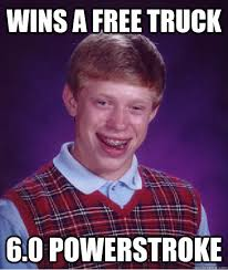 Powerstroke Memes - wins a free truck 6 0 powerstroke bad luck brian quickmeme