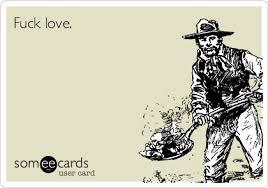 Fuck Love Memes - fuck love breakup ecard