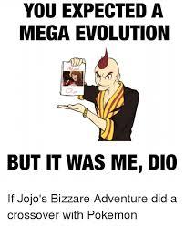 Pokemon Evolution Meme - you expected a mega evolution but it was me dio if jojo s bizzare