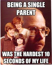 Single Father Meme - being a single parent was the hardest 10 seconds of my life