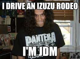 Jdm Meme - i drive an izuzu rodeo i m jdm dickhead robert quickmeme