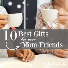 good gifts for moms ten best gifts for your mom friends time out with becky kopitzke