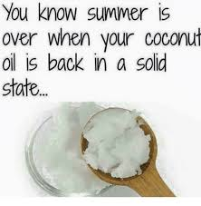 Coconut Oil Meme - you know summer is over when your coconut oil is back in a solid