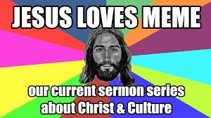 Culture Memes - jesus loves meme christ meet culture redemption church plano