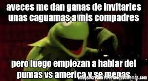Memes De Pumas Vs America - aveces me dan ganas de invitarles unas caguamas a mis compadres