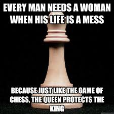 King And Queen Memes - every man needs a woman when his life is a mess because just like