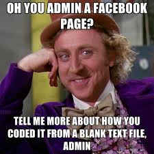 Admin Meme - oh you admin a facebook page tell me more about how you coded it