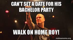 Bachelor Party Meme - can t set a date for his bachelor party walk on home boy make a
