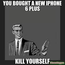 Your Gay Memes - you bought a new iphone 6 plus kill yourself meme kill yourself