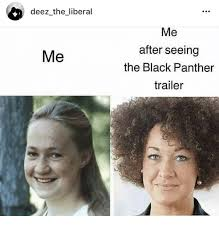 Liberal Girl Meme - deez the liberal me after seeing the black panther trailer me