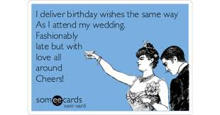 wedding wishes late i deliver birthday wishes the same way as i attend my wedding