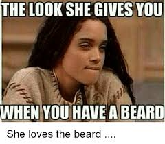 The Look Meme - the look she gives you when you have a beard she loves the beard